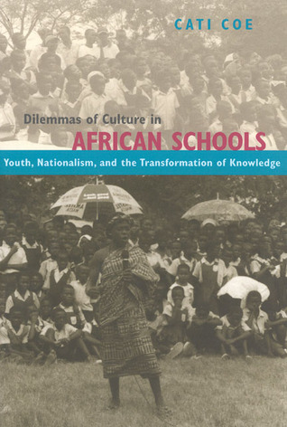 Dilemmas of Culture in African Schools: Youth, Nationalism, and the Transformation of Knowledge  by  Cati Coe