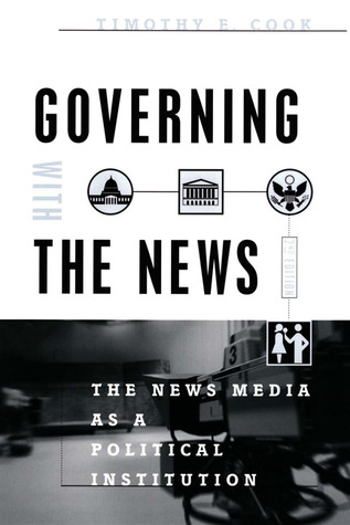 Governing With the News: The News Media as a Political Institution Timothy E. Cook