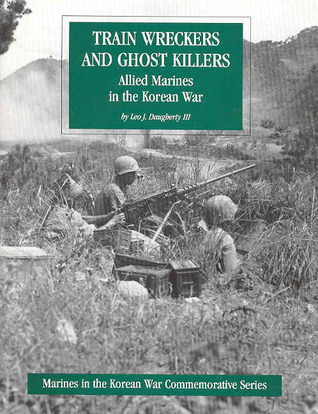 Train Wreckers and Ghost Killers: Allied Marines in the Korean War  by  Leo J. Daugherty III