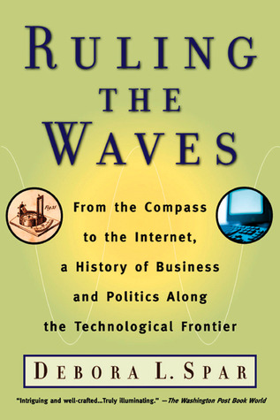 Ruling the Waves: From the Compass to the Internet, a History of Business and Politics along the Technological Frontier  by  Debora L. Spar