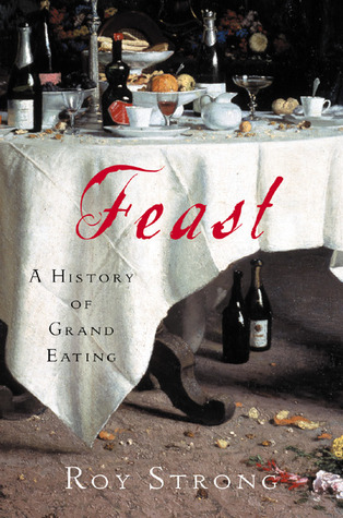 Feast: A History of Grand Eating  by  Roy C. Strong