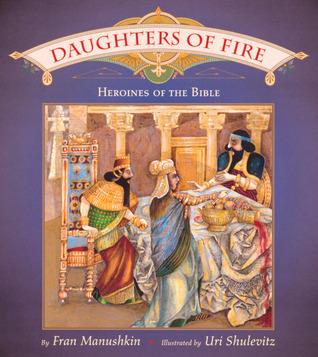 Daughters of Fire: Heroines of the Bible Fran Manushkin