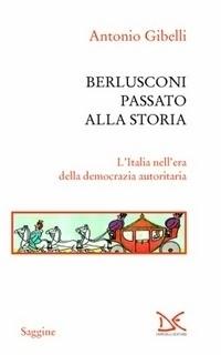 Berlusconi passato alla storia. LItalia nellera della democrazia autoritaria Antonio Gibelli