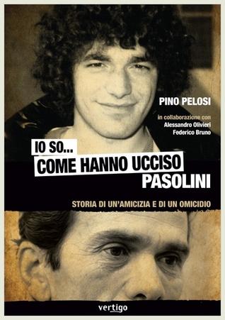 Io so... come hanno ucciso Pasolini: Storia di unamicizia e di un omicidio  by  Pino Pelosi