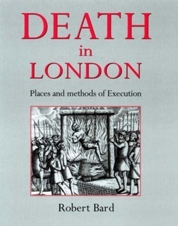 Death in London: Places of Execution, Then and Now Robert Bard