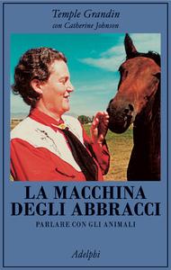 La macchina degli abbracci. Parlare con gli animali Temple Grandin