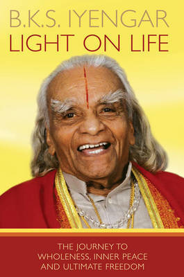 Light on Life: The Journey to Wholeness, Inner Peace and Ultimate Freedom  by  B.K.S. Iyengar
