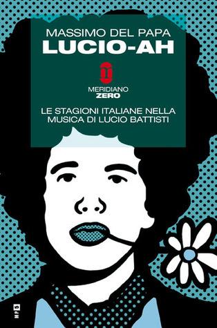 Lucio-Ah: Le stagioni italiane nella musica di Lucio Battisti  by  Massimo Del Papa