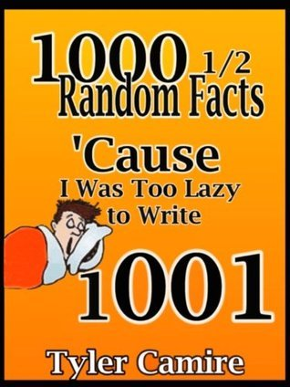 1000 1/2 Random Facts Cause I Was Too Lazy to Write 1001  by  tyler camire