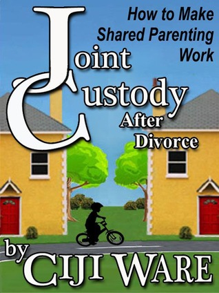 Joint Custody After Divorce: How To Make Shared Parenting Work  by  Ciji Ware