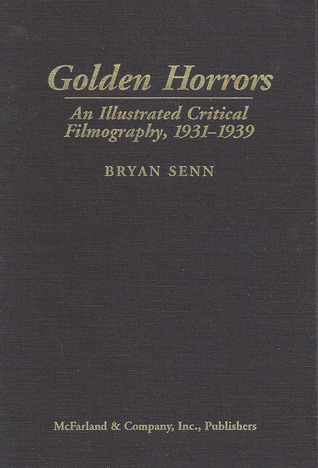 Golden Horrors Critical Filmography of 46 Works of Terror Cinema Bryan Senn