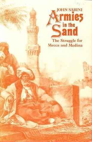 Armies In The Sand: The Struggle For Mecca And Medina  by  John Sabini
