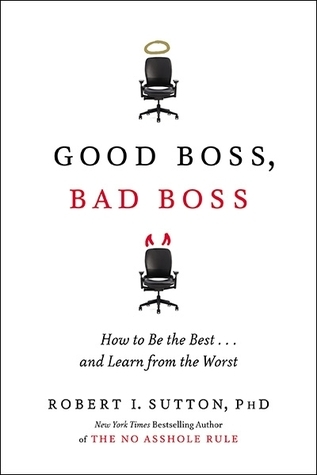 Good Boss, Bad Boss: How to Be the Best and Learn from the Worst  by  Robert I. Sutton
