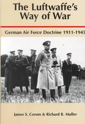 The Luftwaffes Way of War: German Air Force Doctrine, 1911-1945  by  James S. Corum