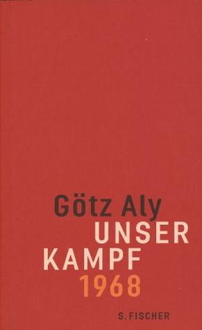 Unser Kampf: 1968 - ein irritierter Blick zurück Götz Aly