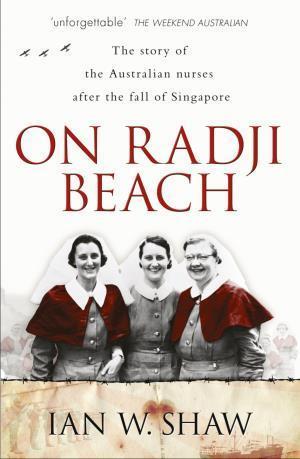 On Radji Beach: The Story of the Australian Nurses after the Fall of Singapore Ian W. Shaw