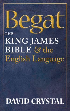 Begat: The King James Bible and the English Language David Crystal