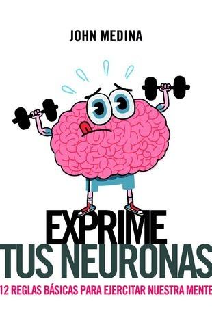Exprime Tus Neuronas: 12 Reglas Basicas Para Ejercitar Nuestra Mente John Medina