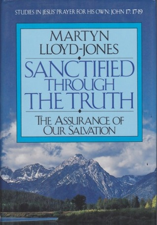 Sanctified Through the Truth: The Assurance of Our Salvation D. Martyn Lloyd-Jones
