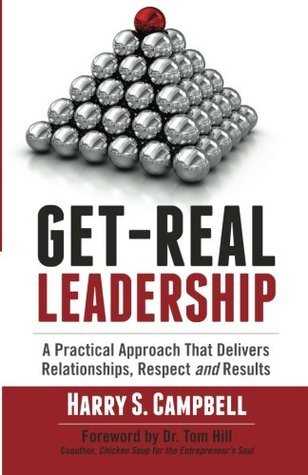 Get-Real Leadership: A Practical Approach That Delivers Relationships, Respect and Results Harry S.  Campbell