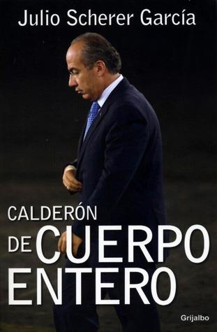 Calderón de cuerpo entero  by  Julio Scherer García