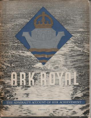 Ark Royal: The Admiralty Account of her Achievement Ministry of Information