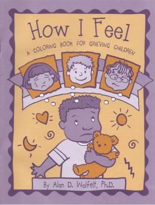 How I Feel: A Coloring Book for Grieving Children  by  Alan D. Wolfelt