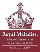 Royal Maladies: Inherited Diseases in the Ruling Houses of Europe Alan R. Rushton
