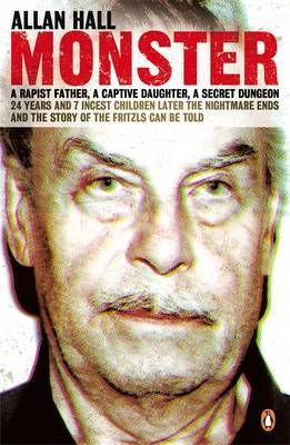 Monster: an Austrian Nightmare: The Story Of Josef Fritzl And His 24-year Reign Of Terror  by  Allan Hall