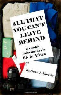 All That You Cant Leave Behind: A Rookie Missionarys Life In Africa  by  Ryan J. Murphy