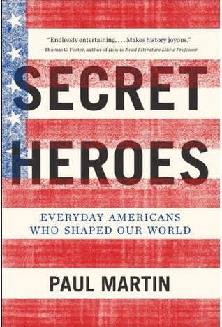 Secret Heroes: Everyday Americans Who Shaped Our World Paul Martin