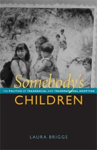 Somebodys Children: The Politics of Transracial and Transnational Adoption  by  Laura  Briggs