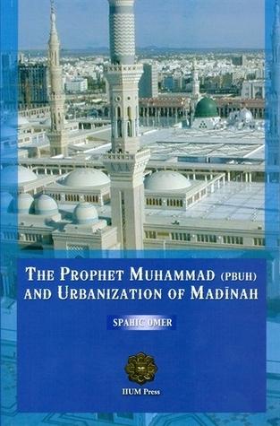 The Prophet Muhammad (PBUH) and Urbanization of Madinah  by  Spahic Omer