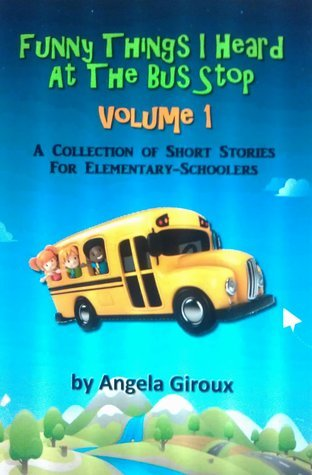 Funny Things I Heard At The Bus Stop, Volume 1  by  Angela Giroux
