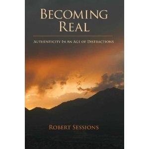 Becoming Real: Authenticity in an Age of Distractions  by  Robert Sessions