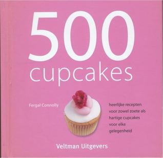 500 cupcakes: heerlijke recepten voor zowel zoete als hartige cakejes voor elke gelegenheid  by  Fergal Connolly