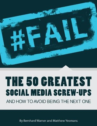 #FAIL: The 50 Greatest Social Media Screw-Ups and How to Avoid Being the Next One  by  Bernhard Warner