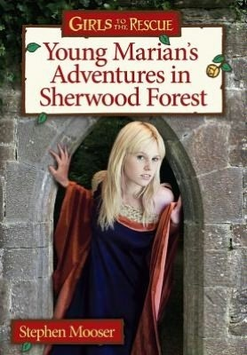 Young Marians Adventures In Sherwood Forest: A Girls To The Rescue Novel Stephen Mooser