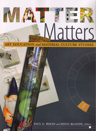 Matter Matters: Art Education and Material Culture Studies  by  Paul E. Bolin
