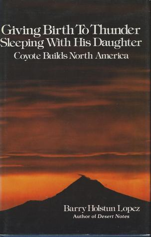 Giving Birth to Thunder, Sleeping with His Daughter: Coyote Builds North America Barry López