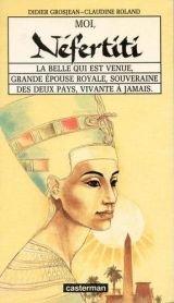 Moi, Nefertiti: La belle qui est venue, grande épouse royale, souveraine des deux pays, vivante à jamais Didier Grosjean