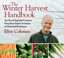 The Winter Harvest Handbook: Year Round Vegetable Production Using Deep Organic Techniques and Unheated Greenhouses Eliot Coleman