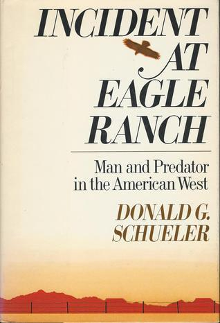 Incident at Eagle Ranch: Man and Predator in the American West  by  Donald G. Schueler