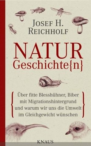 Naturgeschichte(N) : über fitte Blesshühner, Biber mit Migrationshintergrund und warum wir uns die Umwelt im Gleichgewicht wünschen Josef Reichholf