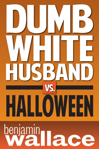 Dumb White Husband vs. Halloween  by  Benjamin  Wallace