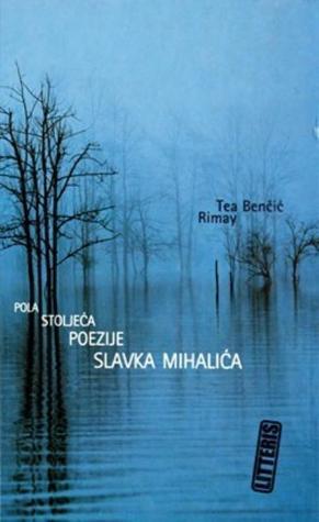 Pola stoljeća poezije Slavka Mihalića  by  Tea Benčić Rimay
