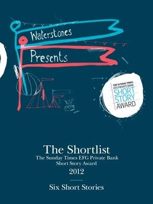 The Shortlist: The Sunday Times EFG Private Bank Short Story Award 2012 Kevin Barry