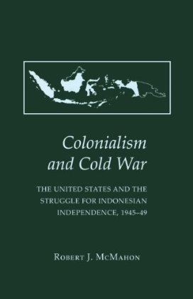Colonialism and Cold War: The United States and the Struggle for Indonesian Independence, 1945-49  by  Robert J. McMahon