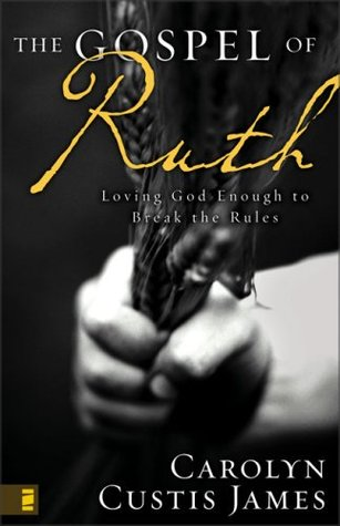 The Gospel of Ruth: Loving God Enough to Break the Rules  by  Carolyn Custis James