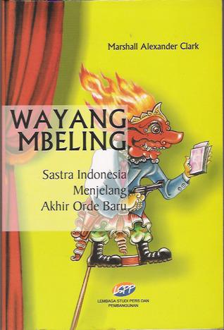 Wayang Mbeling: Sastra Indonesia Menjelang Akhir Orde Baru Marshall Alexander Clark